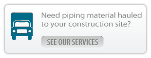 Need piping material hauled to your construction site? see our services